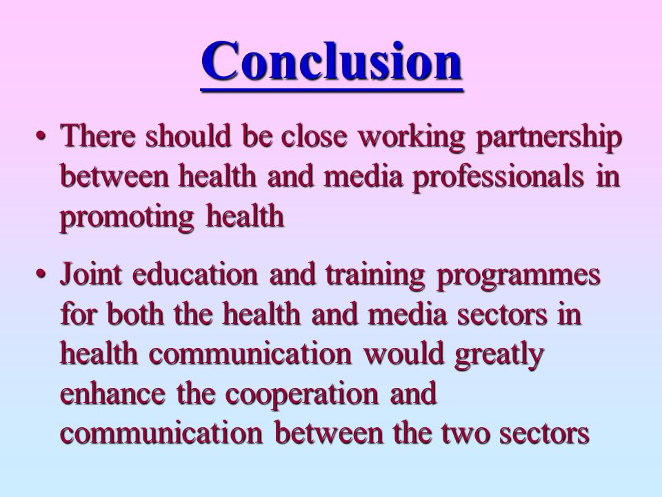 Conclusion There should be close working partnership between health and media professionals in promoting health.