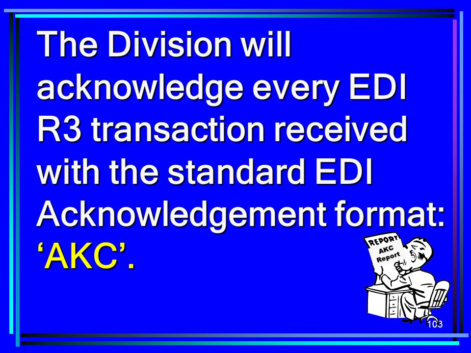 The Division will acknowledge every EDI R3 transaction received with the standard EDI Acknowledgement format: 'AKC'.
