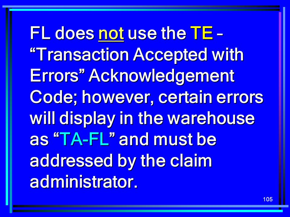 FL does not use the TE – Transaction Accepted with Errors Acknowledgement Code; however, certain errors will display in the warehouse as TA-FL and must be addressed by the claim administrator.