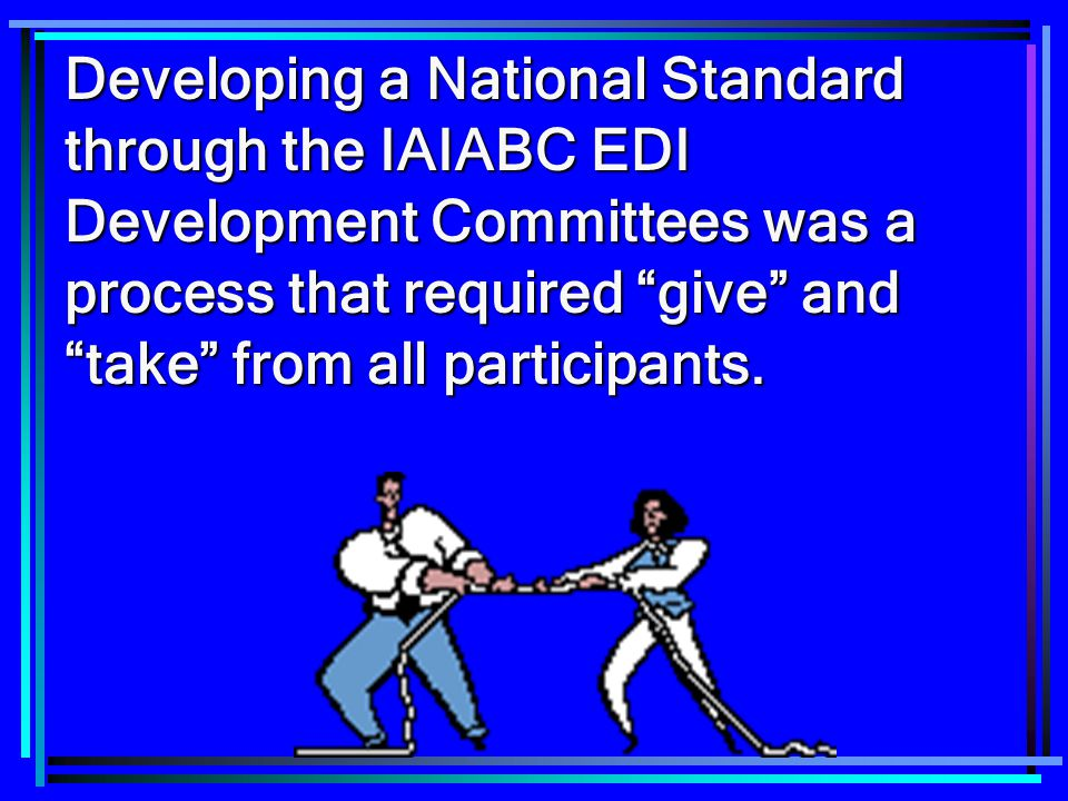 Developing a National Standard through the IAIABC EDI Development Committees was a process that required give and take from all participants.