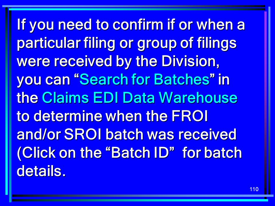 If you need to confirm if or when a particular filing or group of filings were received by the Division, you can Search for Batches in the Claims EDI Data Warehouse to determine when the FROI and/or SROI batch was received (Click on the Batch ID for batch details.
