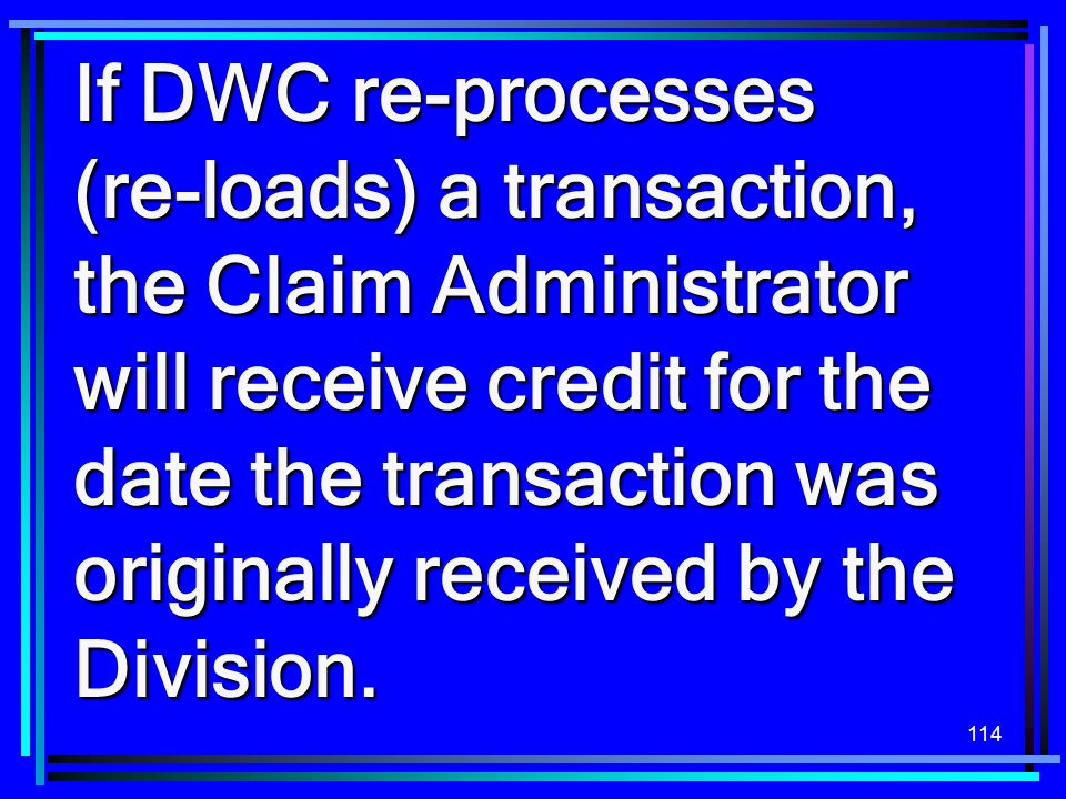 If DWC re-processes (re-loads) a transaction, the Claim Administrator will receive credit for the date the transaction was originally received by the Division.