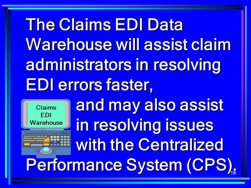 The Claims EDI Data Warehouse will assist claim administrators in resolving EDI errors faster, and may also assist in resolving issues with the Centralized Performance System (CPS).