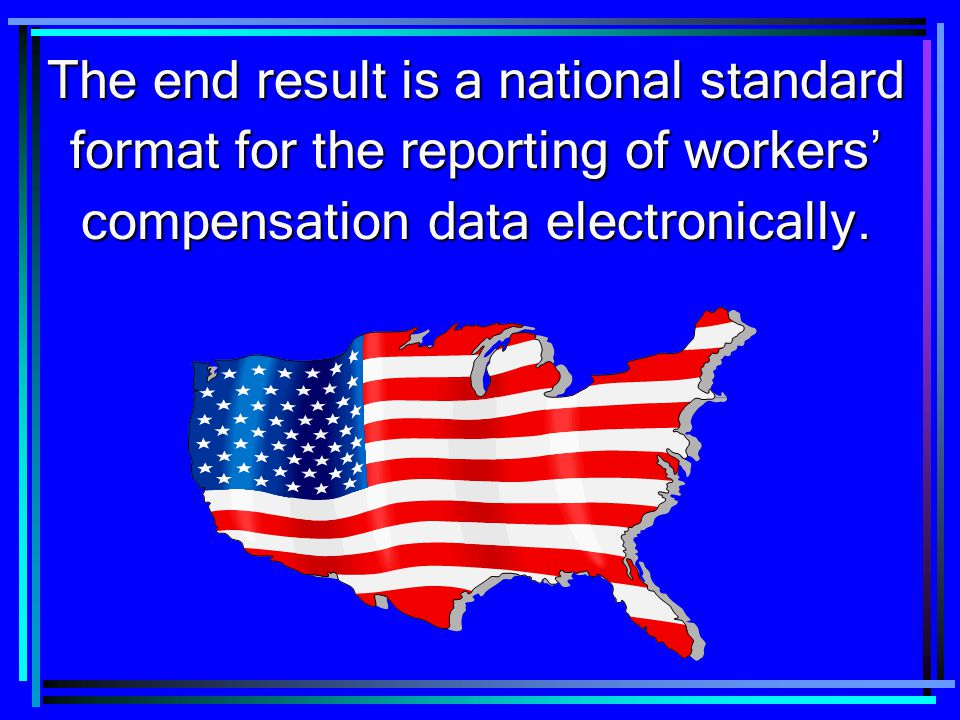 The end result is a national standard format for the reporting of workers' compensation data electronically.