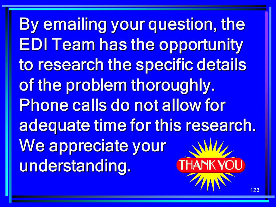 By emailing your question, the EDI Team has the opportunity to research the specific details of the problem thoroughly.