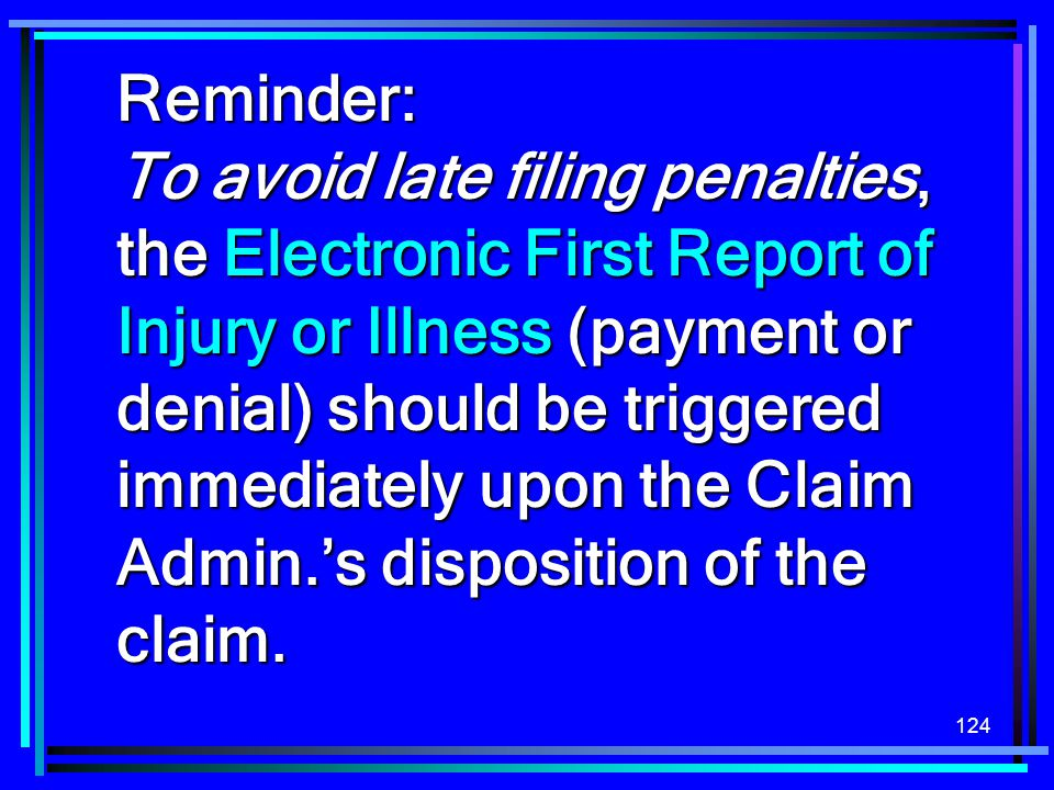 Reminder: To avoid late filing penalties, the Electronic First Report of Injury or Illness (payment or denial) should be triggered immediately upon the Claim Admin.'s disposition of the claim.