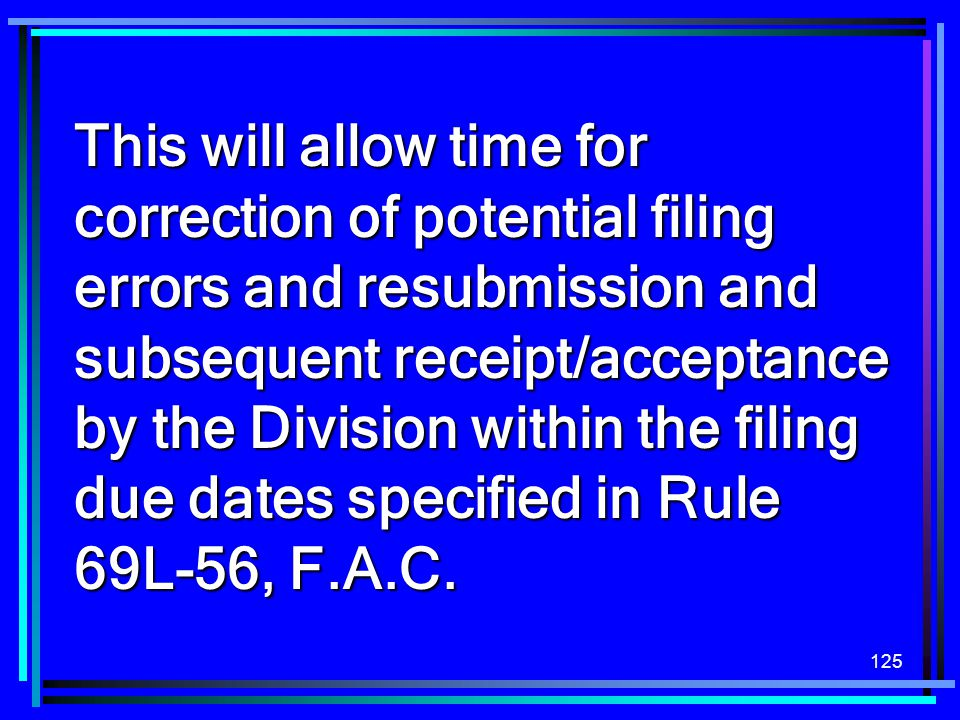 This will allow time for correction of potential filing errors and resubmission and subsequent receipt/acceptance by the Division within the filing due dates specified in Rule 69L-56, F.A.C.