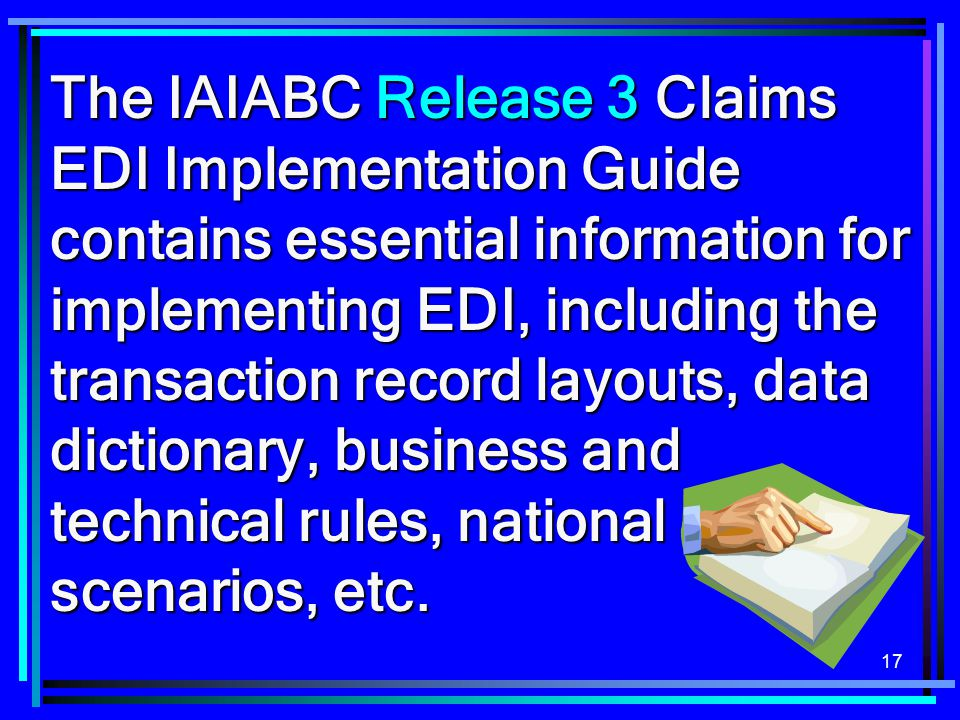 The IAIABC Release 3 Claims EDI Implementation Guide contains essential information for implementing EDI, including the transaction record layouts, data dictionary, business and technical rules, national scenarios, etc.