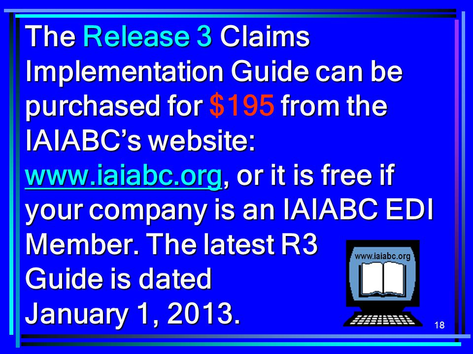 The Release 3 Claims Implementation Guide can be purchased for $195 from the IAIABC's website: www.iaiabc.org, or it is free if your company is an IAIABC EDI Member. The latest R3 Guide is dated January 1, 2013.