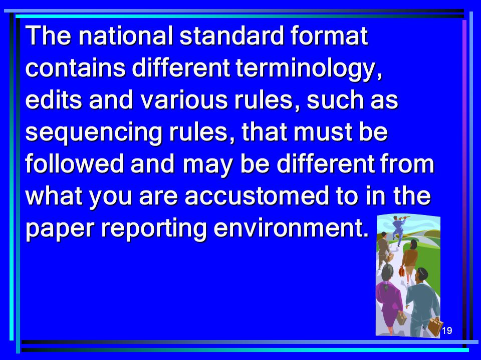 The national standard format contains different terminology, edits and various rules, such as sequencing rules, that must be followed and may be different from what you are accustomed to in the paper reporting environment.