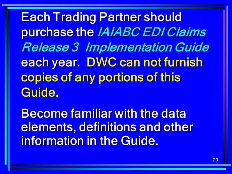 Each Trading Partner should purchase the IAIABC EDI Claims Release 3 Implementation Guide each year. DWC can not furnish copies of any portions of this Guide.