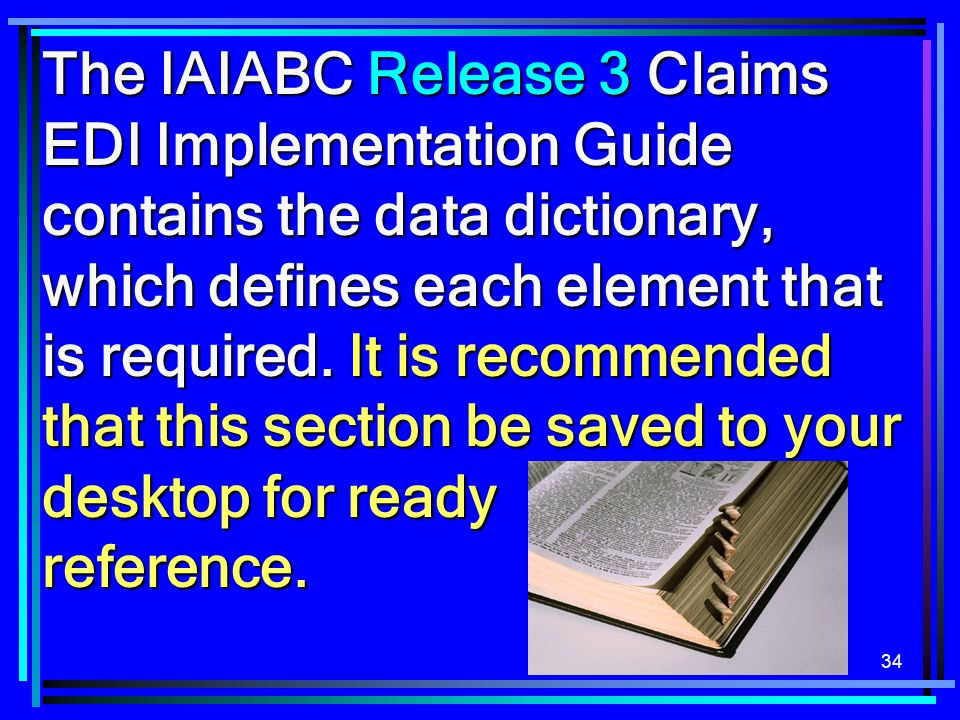 The IAIABC Release 3 Claims EDI Implementation Guide contains the data dictionary, which defines each element that is required. It is recommended that this section be saved to your desktop for ready reference.