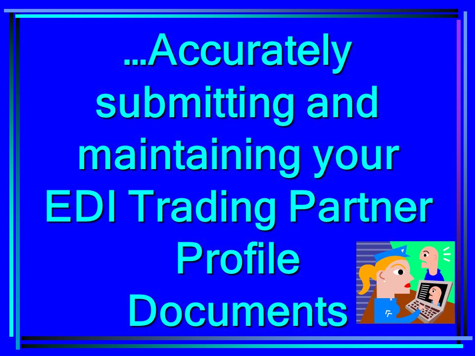 …Accurately submitting and maintaining your EDI Trading Partner Profile Documents