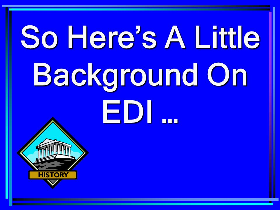 So Here's A Little Background On EDI …