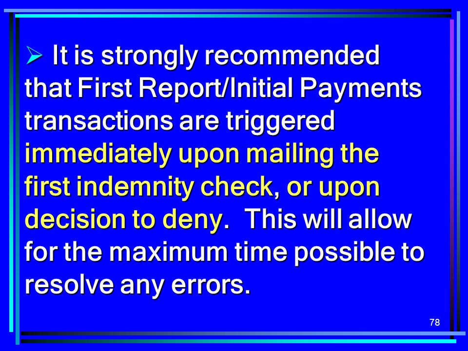 It is strongly recommended that First Report/Initial Payments transactions are triggered immediately upon mailing the first indemnity check, or upon decision to deny.