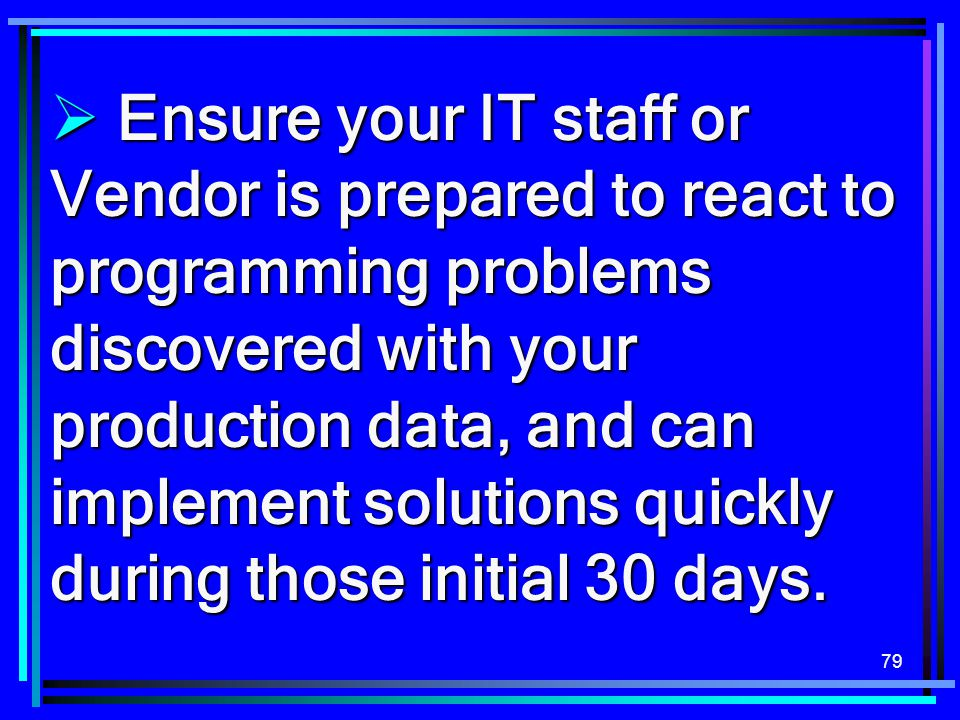 Ensure your IT staff or Vendor is prepared to react to programming problems discovered with your production data, and can implement solutions quickly during those initial 30 days.
