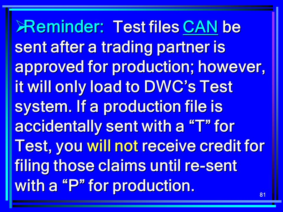 Reminder: Test files CAN be sent after a trading partner is approved for production; however, it will only load to DWC's Test system.