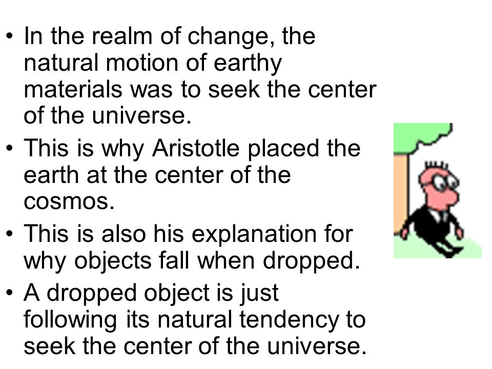 In the realm of change, the natural motion of earthy materials was to seek the center of the universe.