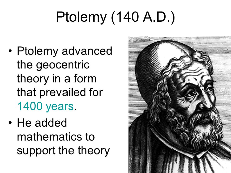 Ptolemy (140 A.D.) Ptolemy advanced the geocentric theory in a form that prevailed for 1400 years.