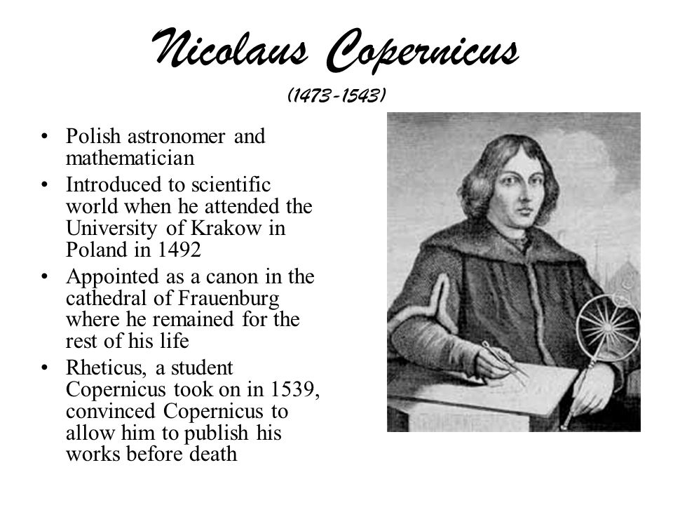 the life and contributions to science by the polish mathematician and astronomer nicolaus copernicus Nicolaus copernicus, polish astronomer who proposed that the planets have the sun as the fixed point to which their motions are to be referred that earth is a planet .