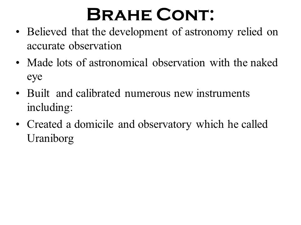 Brahe Cont: Believed that the development of astronomy relied on accurate observation. Made lots of astronomical observation with the naked eye.
