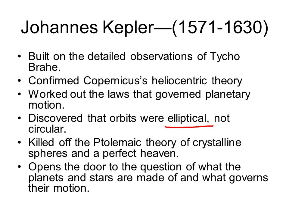 Johannes Kepler—(1571-1630) Built on the detailed observations of Tycho Brahe. Confirmed Copernicus's heliocentric theory.