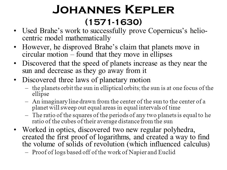 Johannes Kepler (1571-1630) Used Brahe's work to successfully prove Copernicus's helio-centric model mathematically.