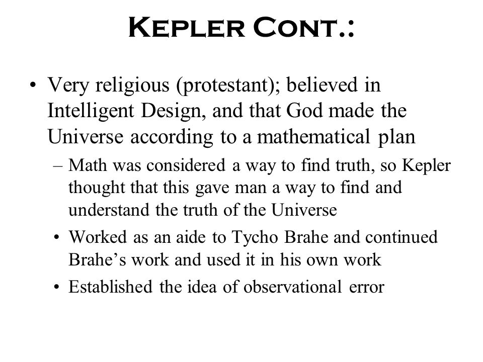 Kepler Cont.: Very religious (protestant); believed in Intelligent Design, and that God made the Universe according to a mathematical plan.