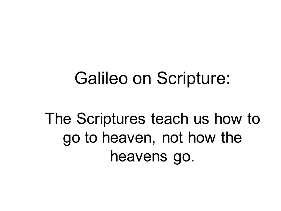 Galileo on Scripture: The Scriptures teach us how to go to heaven, not how the heavens go.