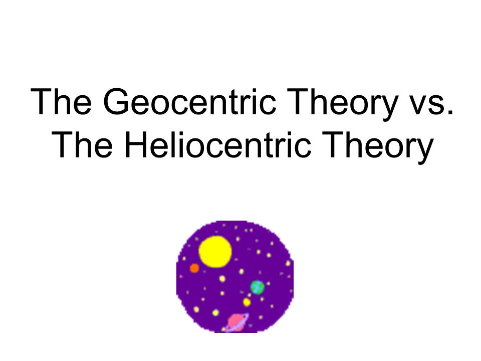 The Geocentric Theory vs. The Heliocentric Theory