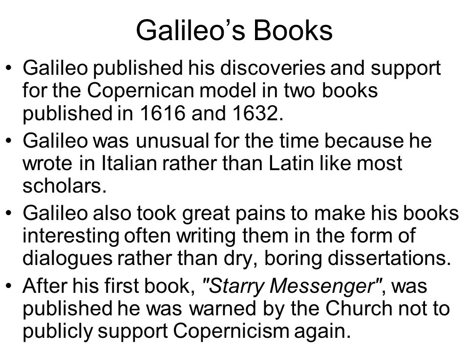 Galileo's Books Galileo published his discoveries and support for the Copernican model in two books published in 1616 and 1632.