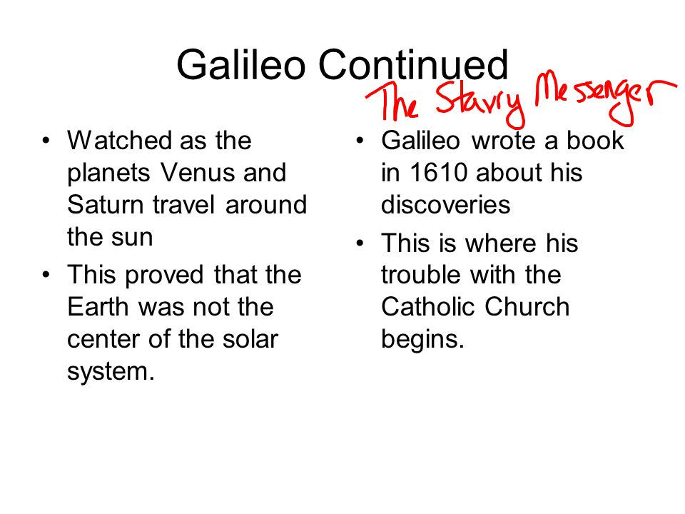 Galileo Continued Watched as the planets Venus and Saturn travel around the sun. This proved that the Earth was not the center of the solar system.
