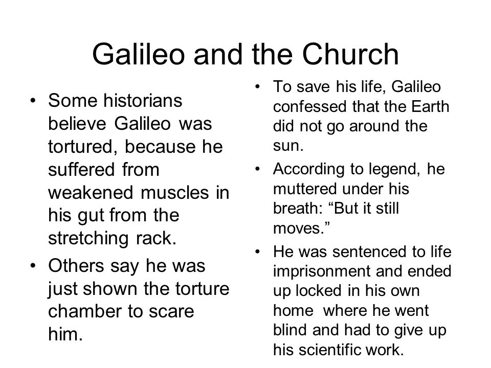 Galileo and the Church To save his life, Galileo confessed that the Earth did not go around the sun.
