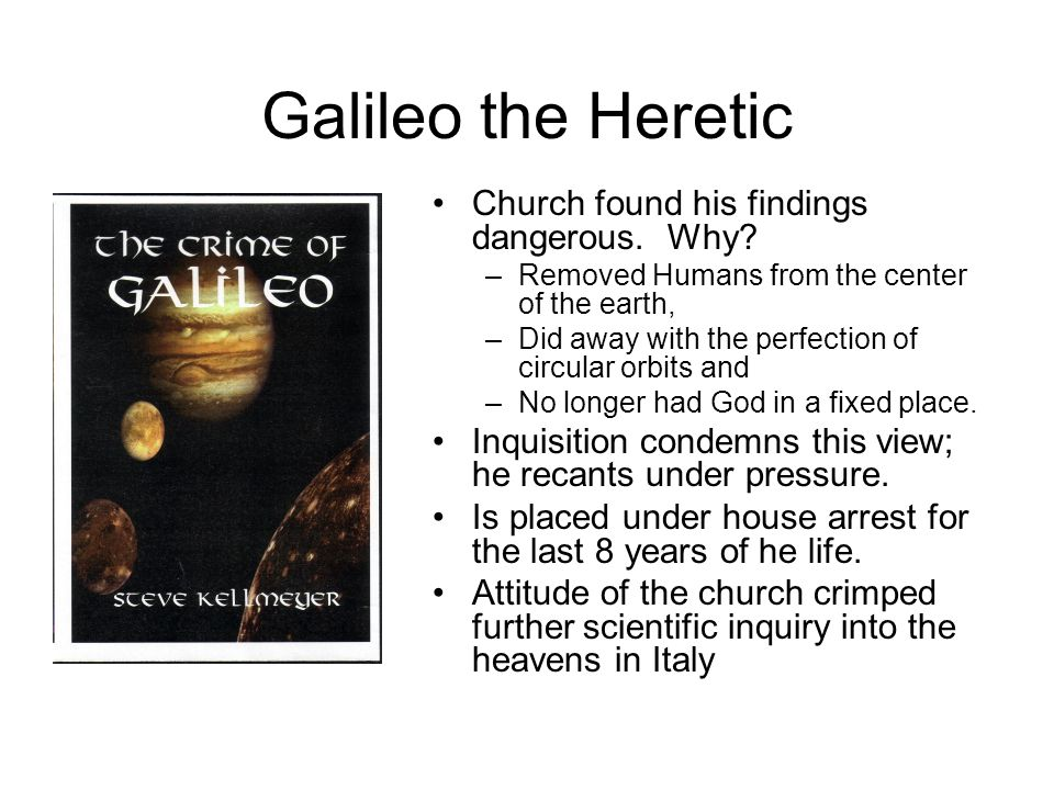 Galileo the Heretic Church found his findings dangerous. Why