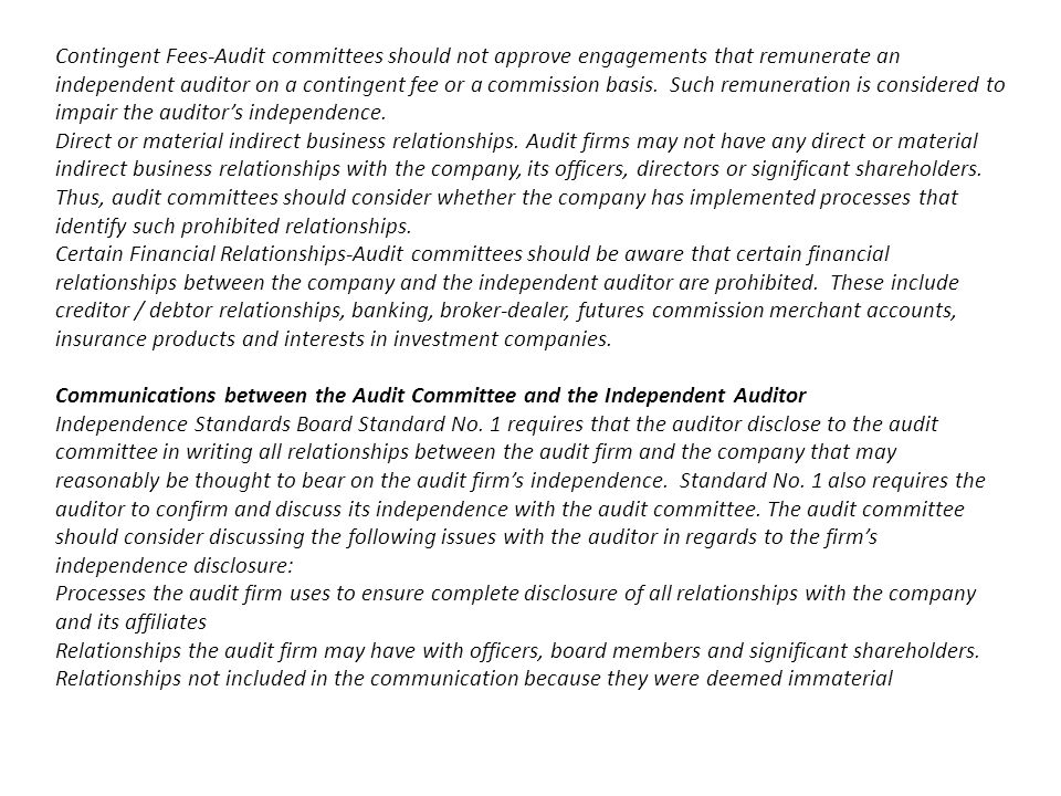 Contingent Fees-Audit committees should not approve engagements that remunerate an independent auditor on a contingent fee or a commission basis. Such remuneration is considered to impair the auditor's independence.