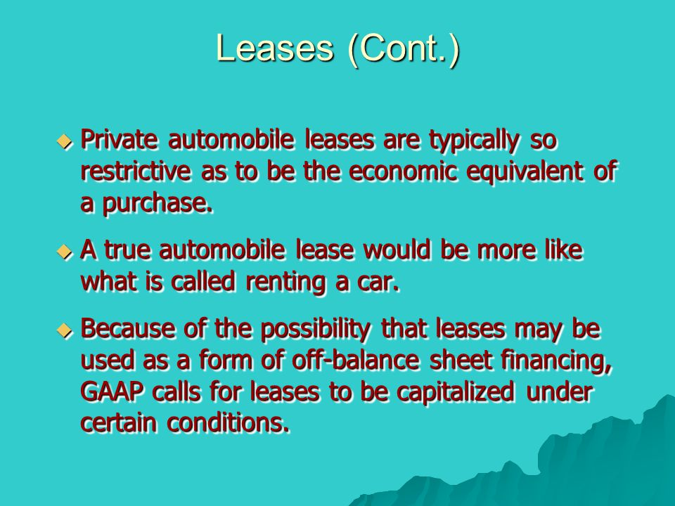 Leases (Cont.) Private automobile leases are typically so restrictive as to be the economic equivalent of a purchase.