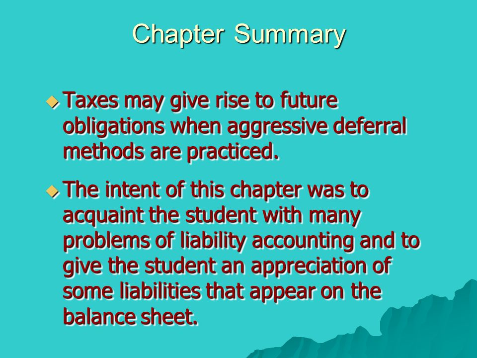 Chapter Summary Taxes may give rise to future obligations when aggressive deferral methods are practiced.