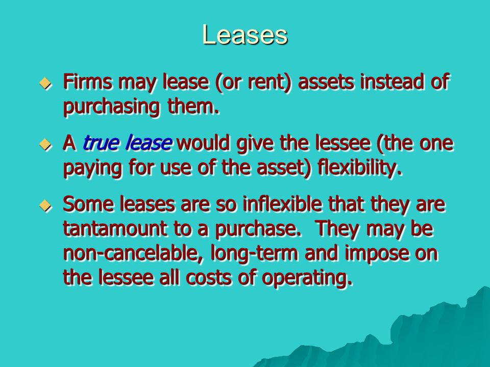 Leases Firms may lease (or rent) assets instead of purchasing them.