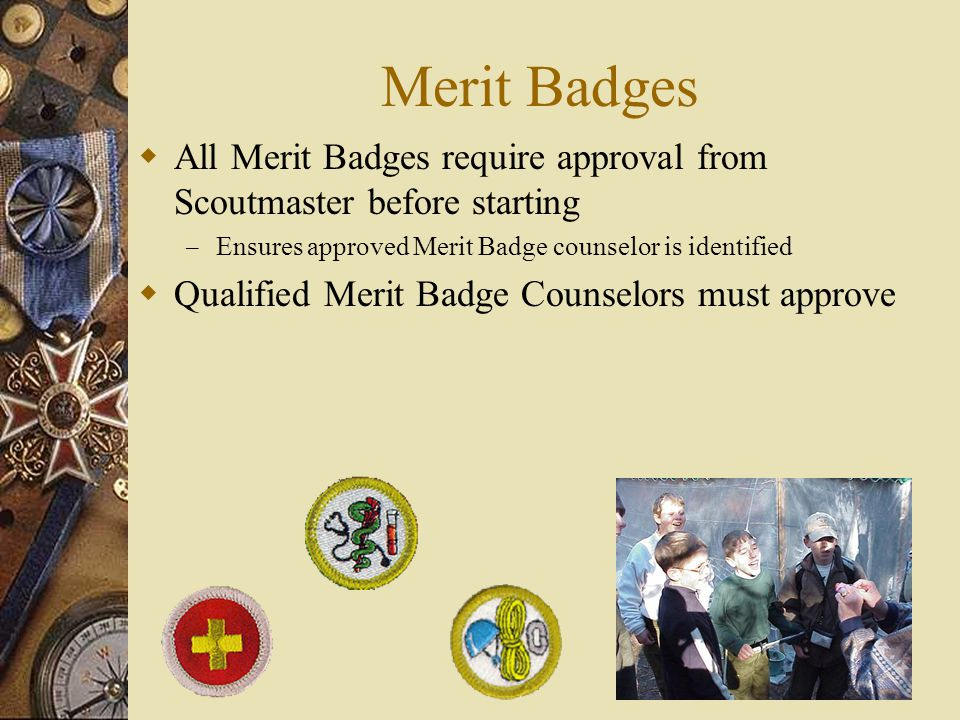 Merit Badges All Merit Badges require approval from Scoutmaster before starting. Ensures approved Merit Badge counselor is identified.