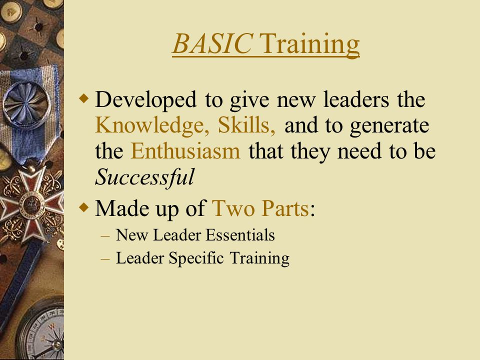 BASIC Training Developed to give new leaders the Knowledge, Skills, and to generate the Enthusiasm that they need to be Successful.