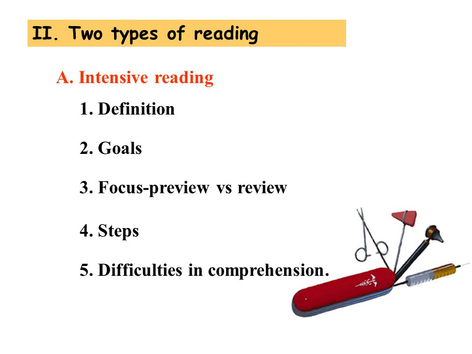 II. Two types of reading A. Intensive reading. 1. Definition. 2. Goals. 3. Focus-preview vs review.