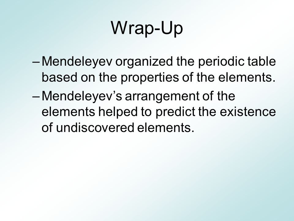 Wrap-Up Mendeleyev organized the periodic table based on the properties of the elements.