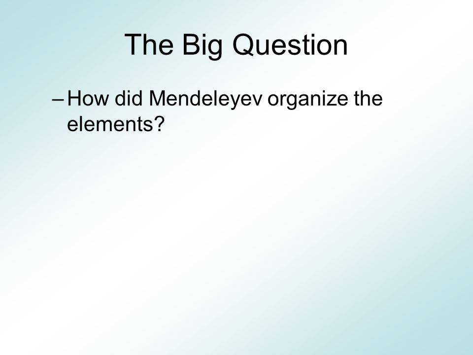 The Big Question How did Mendeleyev organize the elements
