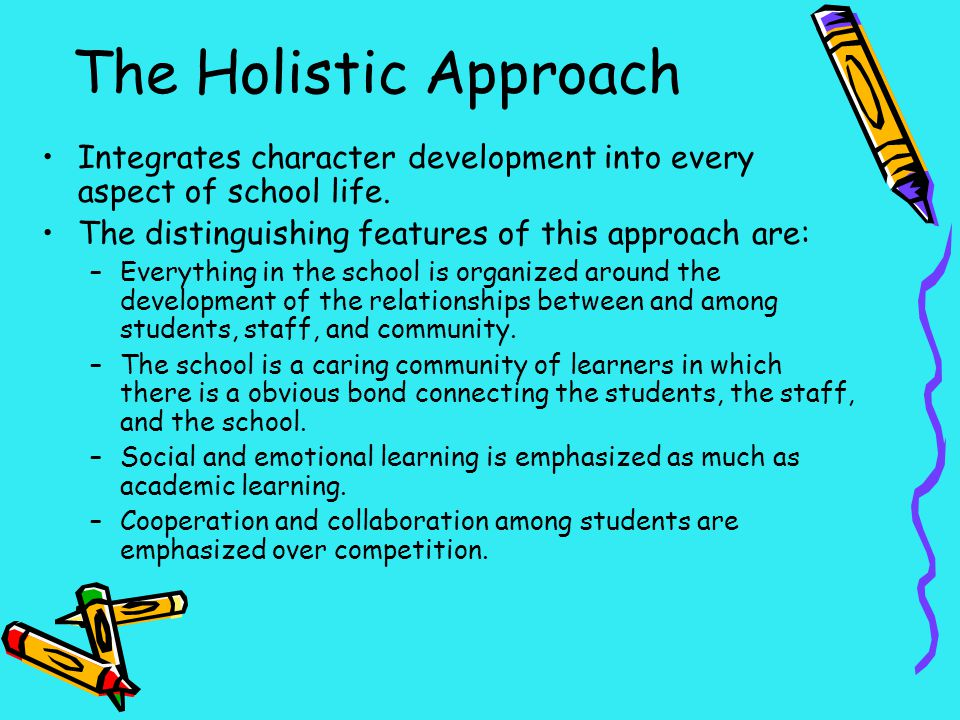 The Holistic Approach Integrates character development into every aspect of school life. The distinguishing features of this approach are: