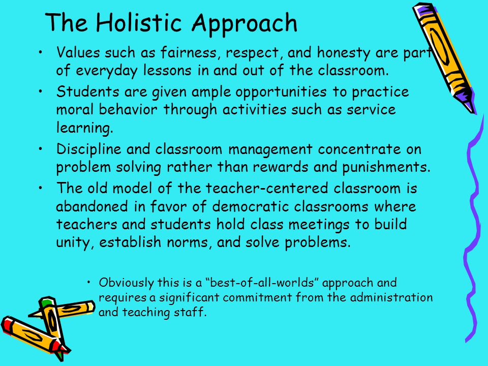 The Holistic Approach Values such as fairness, respect, and honesty are part of everyday lessons in and out of the classroom.