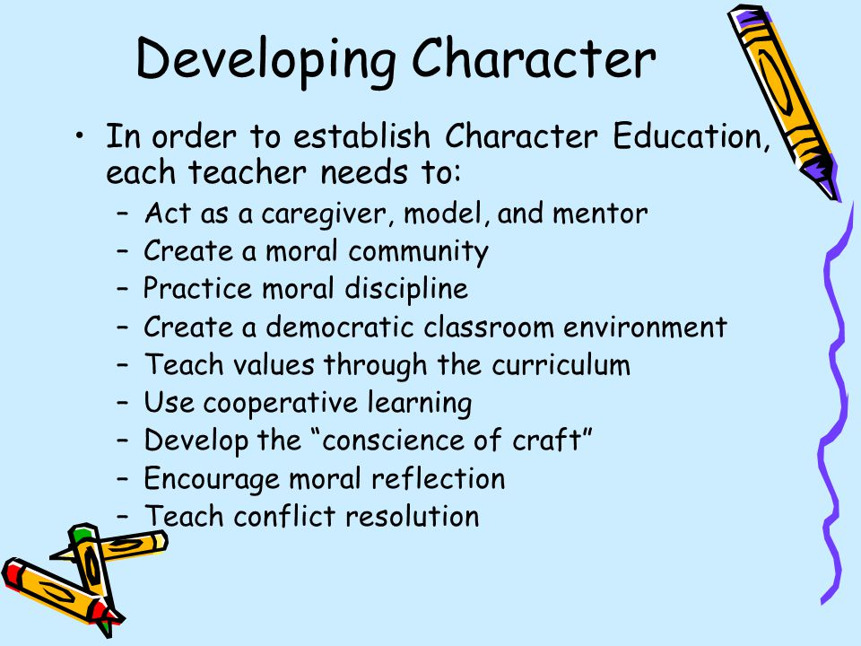 Developing Character In order to establish Character Education, each teacher needs to: Act as a caregiver, model, and mentor.