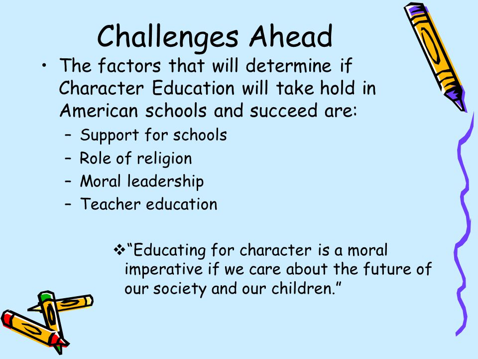 Challenges Ahead The factors that will determine if Character Education will take hold in American schools and succeed are: