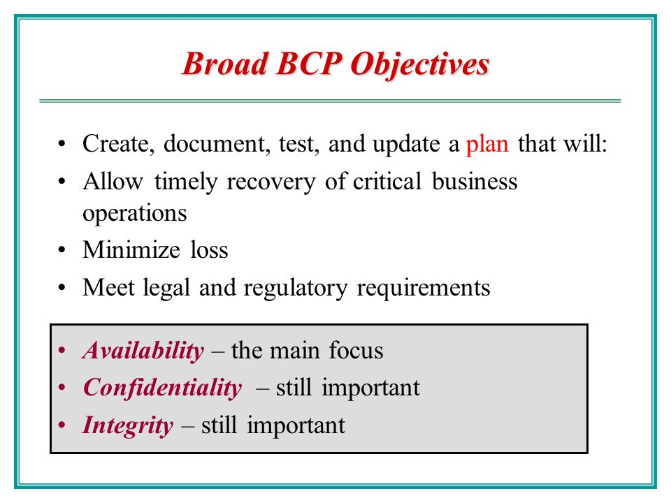 Broad BCP Objectives Create, document, test, and update a plan that will: Allow timely recovery of critical business operations.