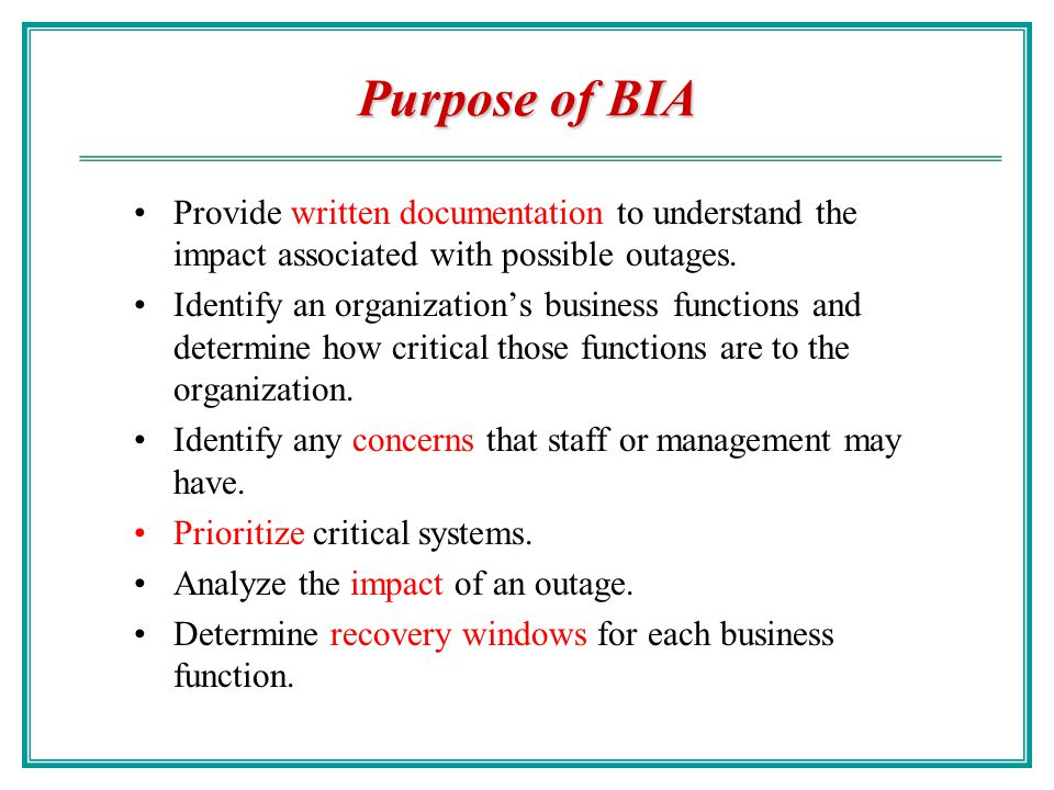 Purpose of BIA Provide written documentation to understand the impact associated with possible outages.