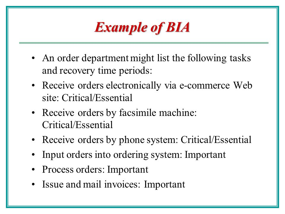 Example of BIA An order department might list the following tasks and recovery time periods: